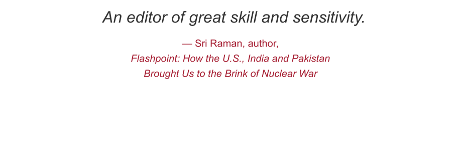 An editor of great skill and sensitivity. — Sri Raman, author,  Flashpoint: How the U.S., India and Pakistan Brought Us to the Brink of Nuclear War