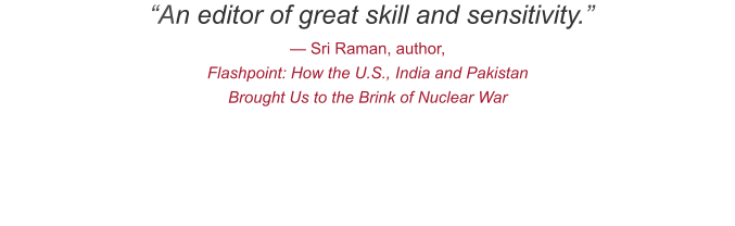 """An editor of great skill and sensitivity."" — Sri Raman, author,  Flashpoint: How the U.S., India and Pakistan Brought Us to the Brink of Nuclear War"