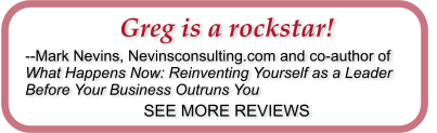 Greg is a rockstar! --Mark Nevins, Nevinsconsulting.com and co-author of What Happens Now: Reinventing Yourself as a Leader Before Your Business Outruns You SEE MORE REVIEWS